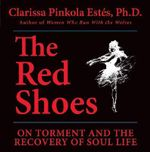 The Red Shoes : On Torment and the Recovery of Soul Life - Clarissa Pinkola Estes