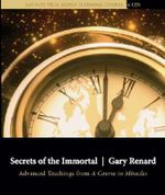Secrets of the Immortal : Advanced Teachings from A Course of Miracles - Gary Renard