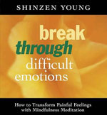 Break Through Difficult Emotions : How to Transform Painful Feelings With Mindfulness Meditation - Shinzen Young