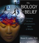 The Biology of Belief : Unleashing the Power of Consciousness, Matter and Miracles - Bruce Lipton