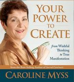 Your Power to Create : From Wishful Thinking to True Manifestation - Caroline M. Myss