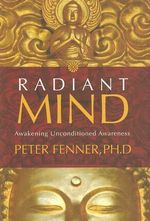 Radiant Mind : Awakening Unconditional Awareness - Peter Fenner