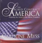 The Sacred Contract of America : Fulfilling the Vision of Our Mystic Founders - Caroline M. Myss
