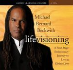 Life Visioning : A Four-Stage Evolutionary Journey to Live as Divine Love - Michael Bernard Beckwith