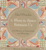 To Bless the Space Between Us : A Collection of Invocations and Blessings - John O'Donohue