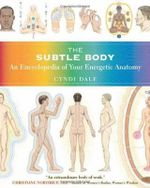 The Subtle Body : An Encyclopedia of Your Energetic Anatomy - Cyndi Dale
