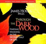 Through the Dark Wood : Finding Meaning in the Second Half of Life - James Hollis