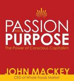 Passion and Purpose : John Mackey, CEO of Whole Foods Market, on the Power of Conscious Capitalism - John Mackey