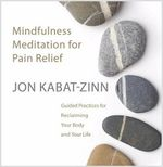 Mindfulness Meditation for Pain Relief : Guided Practices for Reclaiming Your Body and Your Life - Jon Kabat-Zinn