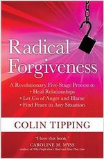 Radical Forgiveness : A Revolutionary Five-Stage Process to Heal Relationships, Let Go of Anger and Blame, Find Peace in Any Situation - Colin Tipping