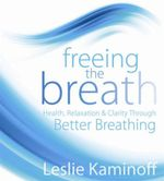 Freeing the Breath : Health, Relaxation, and Clarity Through Better Breathing - Leslie Kaminoff