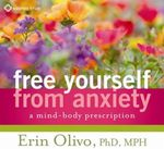 Free Yourself from Anxiety : A Mind-Body Prescription - Erin L. Olivo