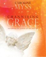 Channeling Grace : Invoking the Power of the Divine - Caroline M. Myss