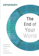 The End of Your World : Uncensored Straight Talk on the Nature of Enlightenment - Adyashanti