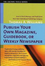 Publish Your Own Magazine, Guidebook, or Weekly Newspaper : How to Start, Manage and Profit from Your Own Home-Based Publishing Company - Thomas Arthur Williams