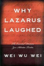 Why Lazarus Laughed : The Essential Doctrine, Zen--Advaita--Tantra :  The Essential Doctrine, Zen--Advaita--Tantra - Wei Wu Wei