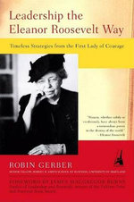 Leadership the Eleanor Roosevelt Way : Timeless Strategies from the First Lady of Courage :  Timeless Strategies from the First Lady of Courage - Robin Gerber