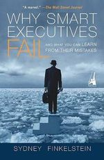 Why Smart Executives Fail : And What You Can Learn from Their Mistakes - Sydney Finkelstein
