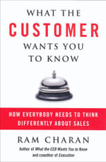 What the Customer Wants You to Know : How Everybody Needs to Think Differently About Sales - Ram Charan