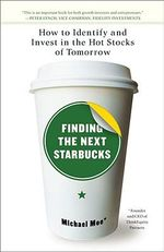 Finding the Next Starbucks : How to Identify and Invest in the Hot Stocks of Tomorrow - Michael Moe