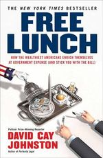 Free Lunch : How the Wealthiest Americans Enrich Themselves at Government Expense (and Stickyou with the Bill) - David Cay Johnston