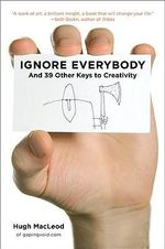 Ignore Everybody: And 39 Other Keys to Creativity :  And 39 Other Keys to Creativity - Hugh MacLeod