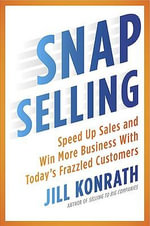 Snap Selling : Speed Up Sales and Win More Business with Today's Frazzled Customers - Jill Konrath
