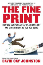 The Fine Print : How Big Companies Use 'plain English' and Other Tricks to Rob You Blind - David Cay Johnston