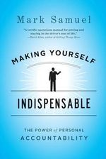 Making Yourself Indispensable : The Power of Personal Accountability - Mark Samuel