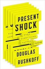 Present Shock : When Everything Happens Now - Douglas Rushkoff