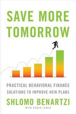 Save More Tomorrow : Practical Behavioral Finance Solutions to Improve 401(k) Plans - Shlomo Benartzi