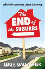 The End of the Suburbs : Where the American Dream Is Moving - Leigh Gallagher