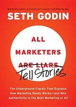All Marketers are Liars : The Underground Classic That Explains How Marketing Really Works--And Why Authenticity Is the Best Marketing of All - Seth Godin