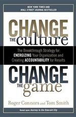 Change the Culture, Change the Game : The Breakthrough Strategy for Energizing Your Organization and Creating Accountability for Results - Roger Connors