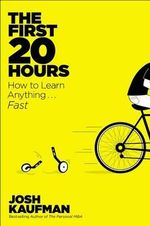 The First 20 Hours : How to Learn Anything . . . Fast! - Josh Kaufman