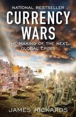 Currency Wars : The Making of the Next Global Crisis - James Rickards