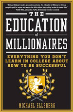 The Education of Millionaires : Everything You Won't Learn in College about How to Be Successful - Michael Ellsberg
