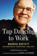 Tap Dancing to Work : Warren Buffett on Practically Everything, 1966-2012: A Fortune Magazine Book - Carol Loomis