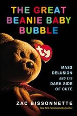 The Great Beanie Baby Bubble : Mass Delusion and the Dark Side of Cute - Zac Bissonnette