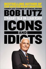 Icons and Idiots : Straight Talk on Leadership - Bob Lutz