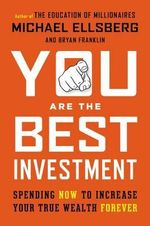 You Are the Best Investment : Spending Now to Increase Your True Wealth Forever - Michael Ellsberg