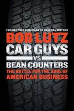 Car Guys Vs Bean Counters : The Battle for the Soul of American Business - Bob Lutz