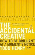 The Accidental Creative : How to Be Brilliant at a Moment's Notice - Todd Henry