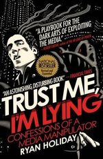 Trust Me, I'm Lying : Confessions of a Media Manipulator - Ryan Holiday