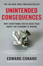 Unintended Consequences : Why Everything You've Been Told about the Economy Is Wrong - Edward Conard