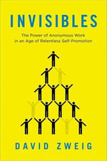 Invisibles : The Power of Anonymous Work in an Age of Relentless Self-Promotion - David Zweig