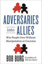 Adversaries into Allies : Winning People Over without Manipulation or Coercion - Bob Burg
