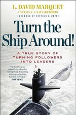 Turn the Ship Around! : A True Story of Building Leaders by Breaking the Rules - L. David Marquet