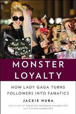 Monster Loyalty : How Lady Gaga Turns Followers Into Fanatics - Jackie Huba