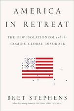 America in Retreat : The New Isolationism and the Coming Global Disorder - Bret Stephens